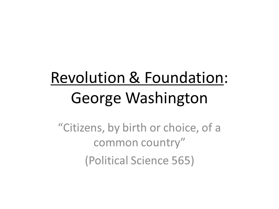 Revolution & Foundation: George Washington Citizens, by birth or choice, of a common country (Political Science 565)