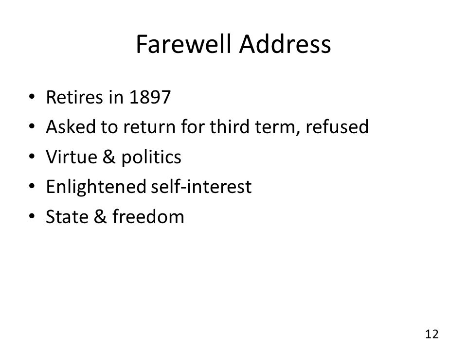 Farewell Address Retires in 1897 Asked to return for third term, refused Virtue & politics Enlightened self-interest State & freedom 12