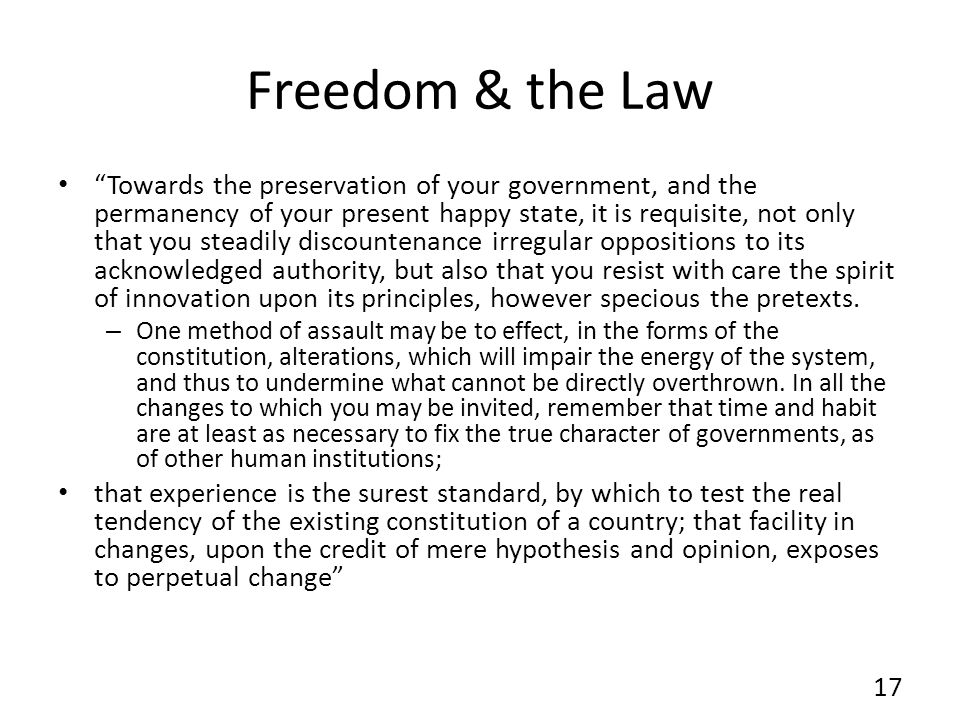 Freedom & the Law Towards the preservation of your government, and the permanency of your present happy state, it is requisite, not only that you steadily discountenance irregular oppositions to its acknowledged authority, but also that you resist with care the spirit of innovation upon its principles, however specious the pretexts.
