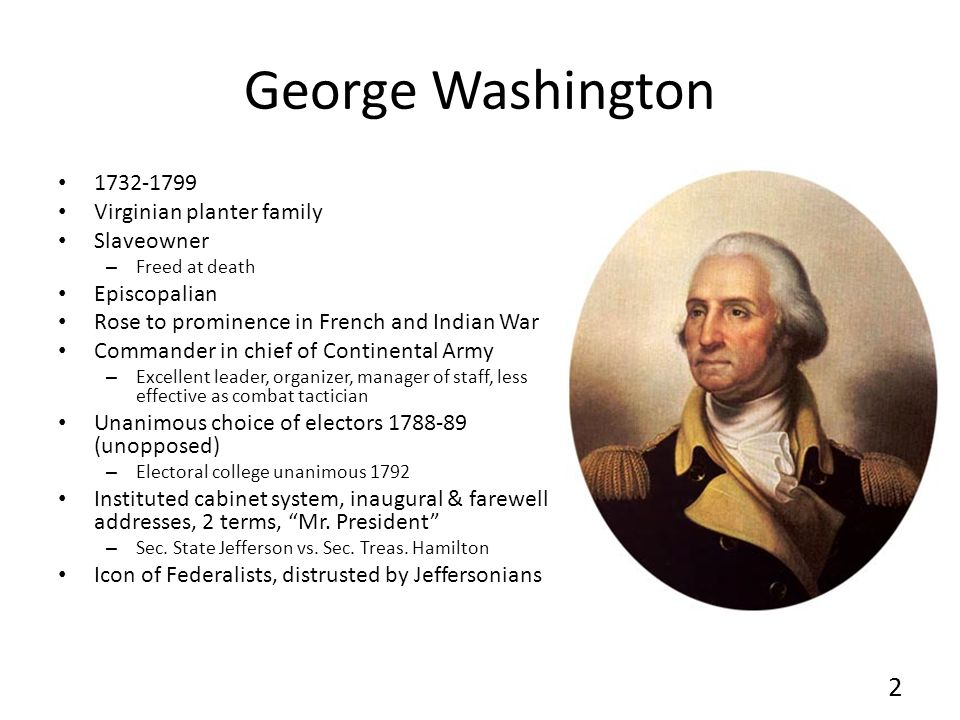 George Washington 1732-1799 Virginian planter family Slaveowner – Freed at death Episcopalian Rose to prominence in French and Indian War Commander in chief of Continental Army – Excellent leader, organizer, manager of staff, less effective as combat tactician Unanimous choice of electors 1788-89 (unopposed) – Electoral college unanimous 1792 Instituted cabinet system, inaugural & farewell addresses, 2 terms, Mr.