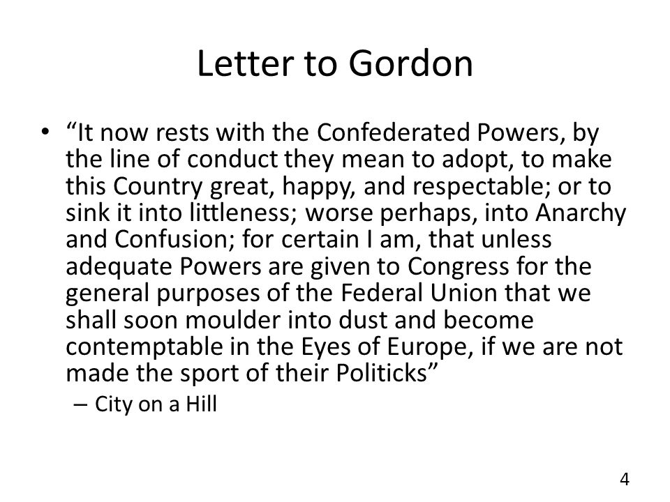 Letter to Gordon It now rests with the Confederated Powers, by the line of conduct they mean to adopt, to make this Country great, happy, and respectable; or to sink it into littleness; worse perhaps, into Anarchy and Confusion; for certain I am, that unless adequate Powers are given to Congress for the general purposes of the Federal Union that we shall soon moulder into dust and become contemptable in the Eyes of Europe, if we are not made the sport of their Politicks – City on a Hill 4
