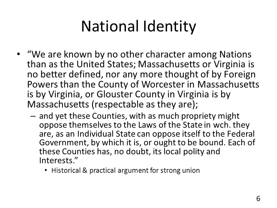 National Identity We are known by no other character among Nations than as the United States; Massachusetts or Virginia is no better defined, nor any more thought of by Foreign Powers than the County of Worcester in Massachusetts is by Virginia, or Glouster County in Virginia is by Massachusetts (respectable as they are); – and yet these Counties, with as much propriety might oppose themselves to the Laws of the State in wch.