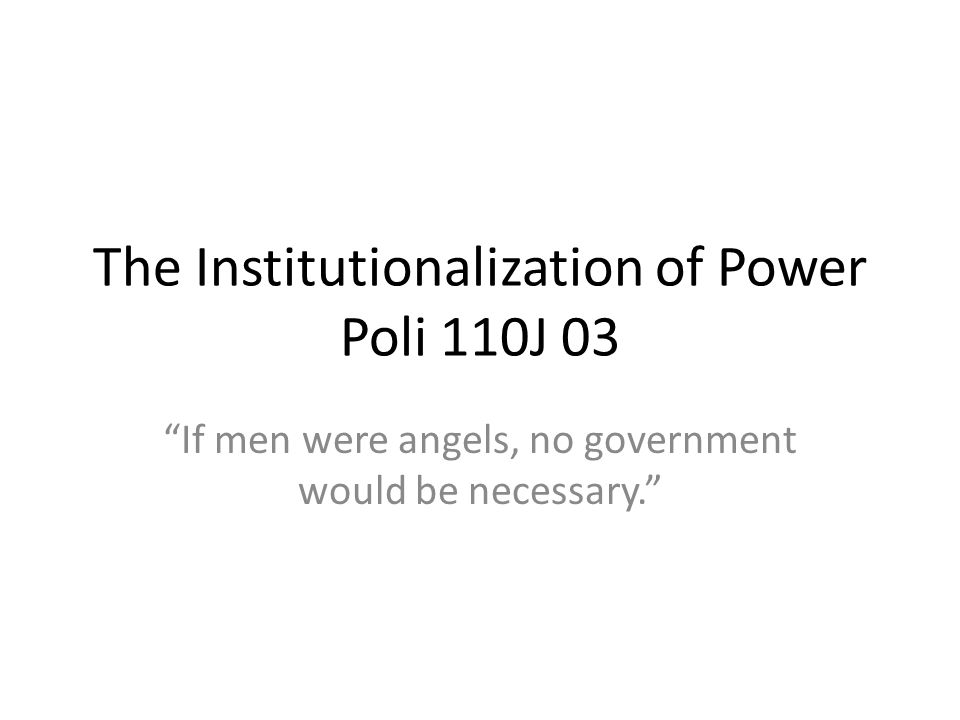 The Institutionalization of Power Poli 110J 03 If men were angels, no government would be necessary.