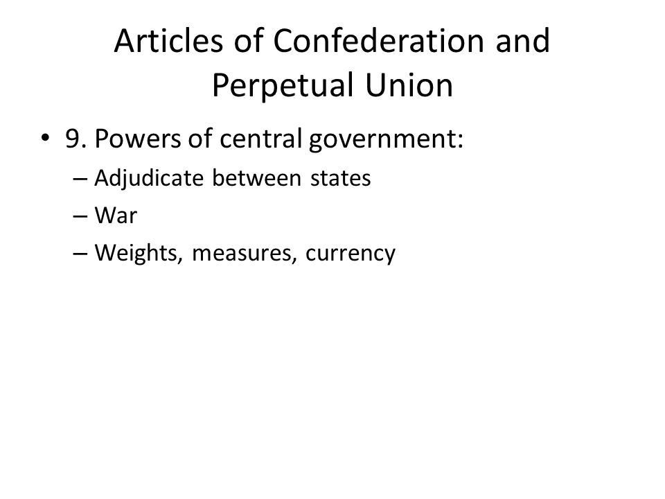 Articles of Confederation and Perpetual Union 9. Powers of central government: – Adjudicate between states – War – Weights, measures, currency