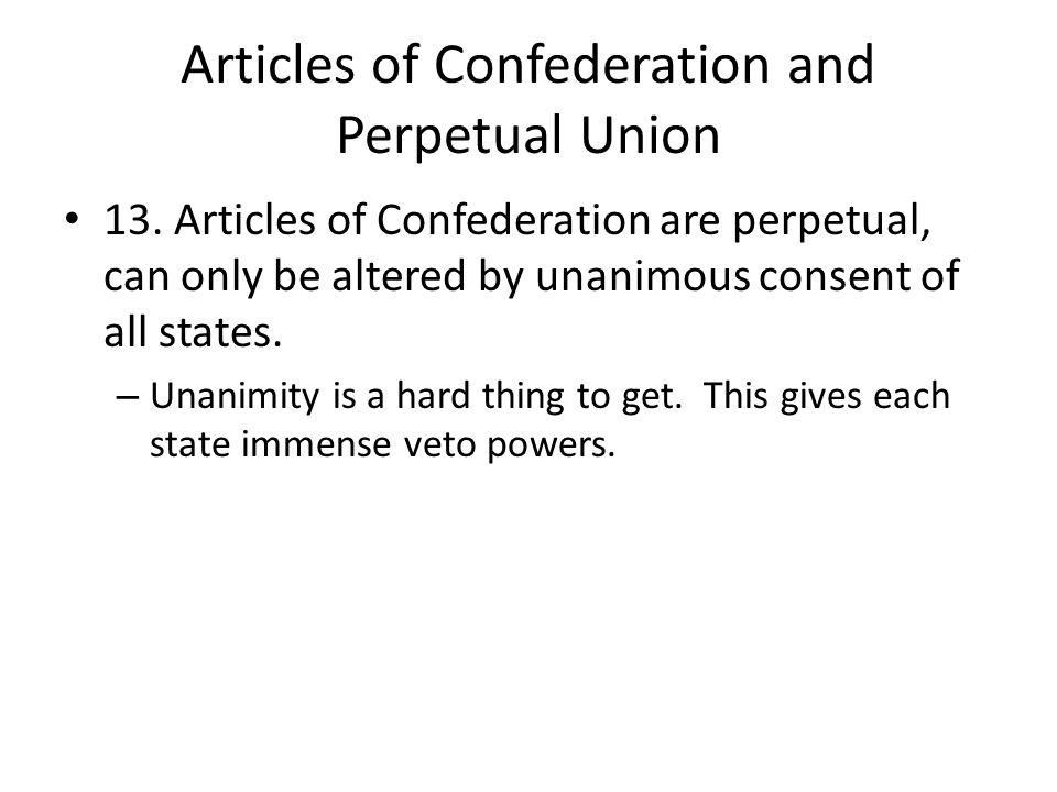 Articles of Confederation and Perpetual Union 13. Articles of Confederation are perpetual, can only be altered by unanimous consent of all states. – U