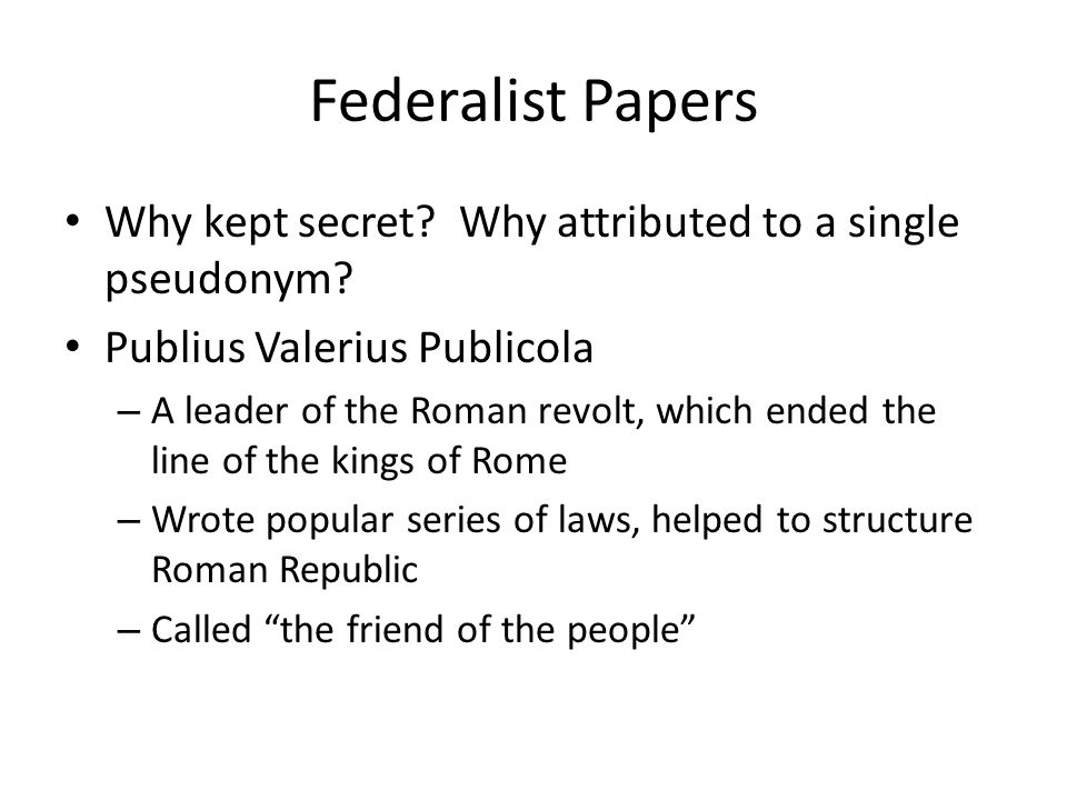 Federalist Papers Why kept secret? Why attributed to a single pseudonym? Publius Valerius Publicola – A leader of the Roman revolt, which ended the li