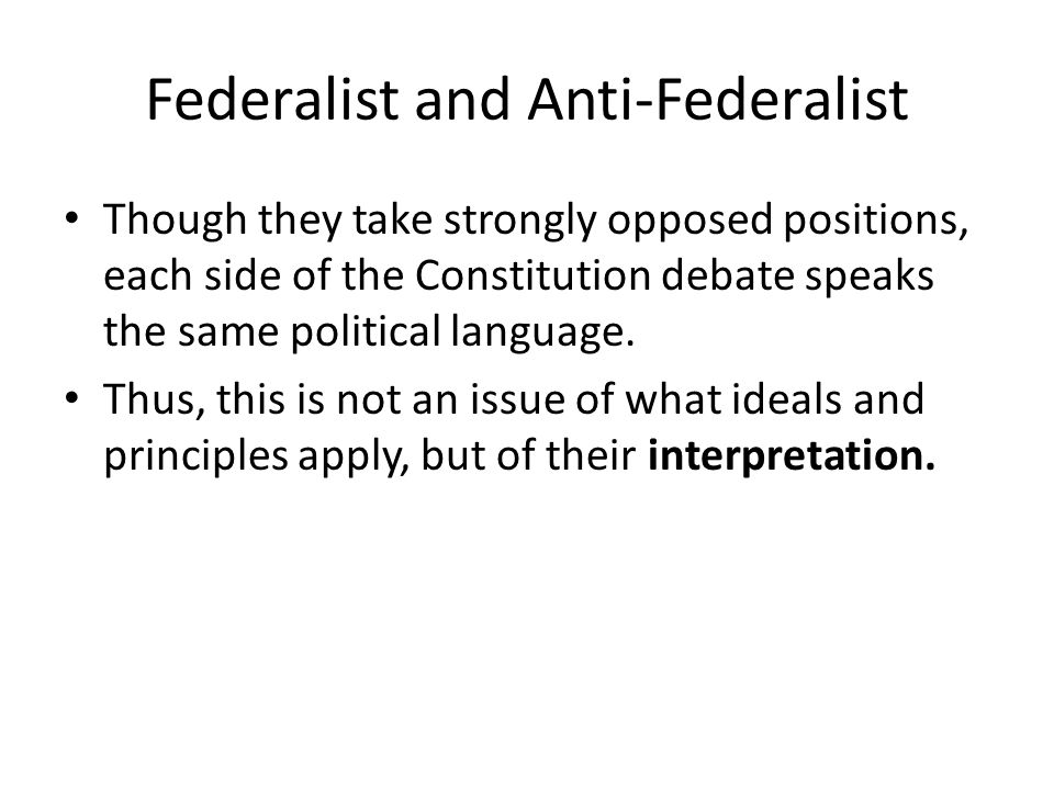 Federalist and Anti-Federalist Though they take strongly opposed positions, each side of the Constitution debate speaks the same political language.