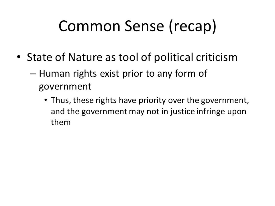 Common Sense (recap) State of Nature as tool of political criticism – Human rights exist prior to any form of government Thus, these rights have priority over the government, and the government may not in justice infringe upon them