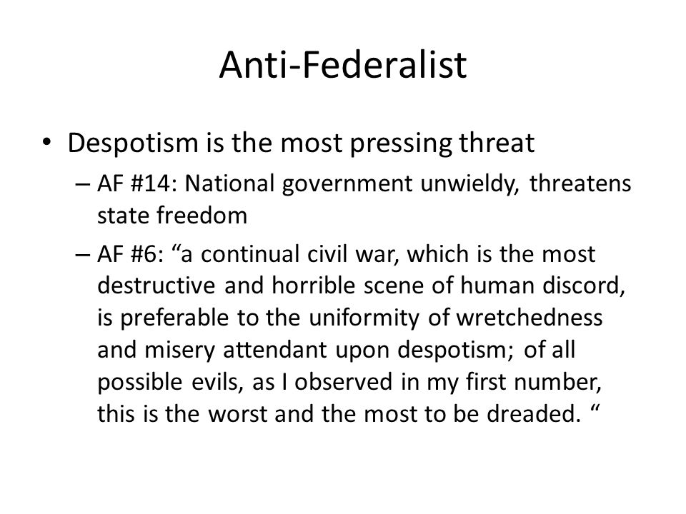 Anti-Federalist Despotism is the most pressing threat – AF #14: National government unwieldy, threatens state freedom – AF #6: a continual civil war, which is the most destructive and horrible scene of human discord, is preferable to the uniformity of wretchedness and misery attendant upon despotism; of all possible evils, as I observed in my first number, this is the worst and the most to be dreaded.