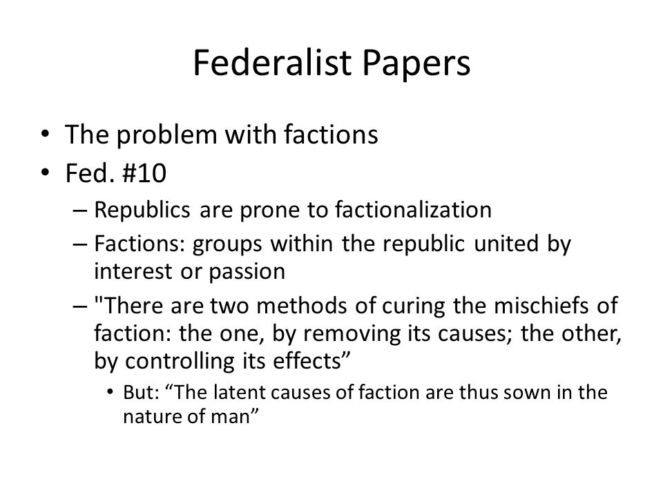 Federalist Papers The problem with factions Fed. #10 – Republics are prone to factionalization – Factions: groups within the republic united by intere