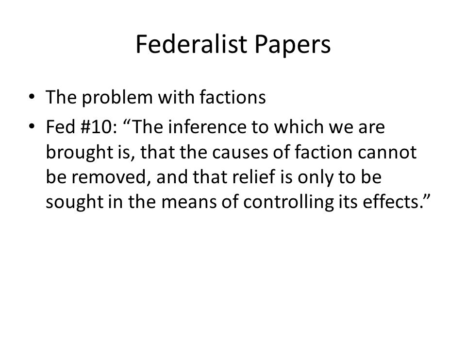 Federalist Papers The problem with factions Fed #10: The inference to which we are brought is, that the causes of faction cannot be removed, and that relief is only to be sought in the means of controlling its effects.