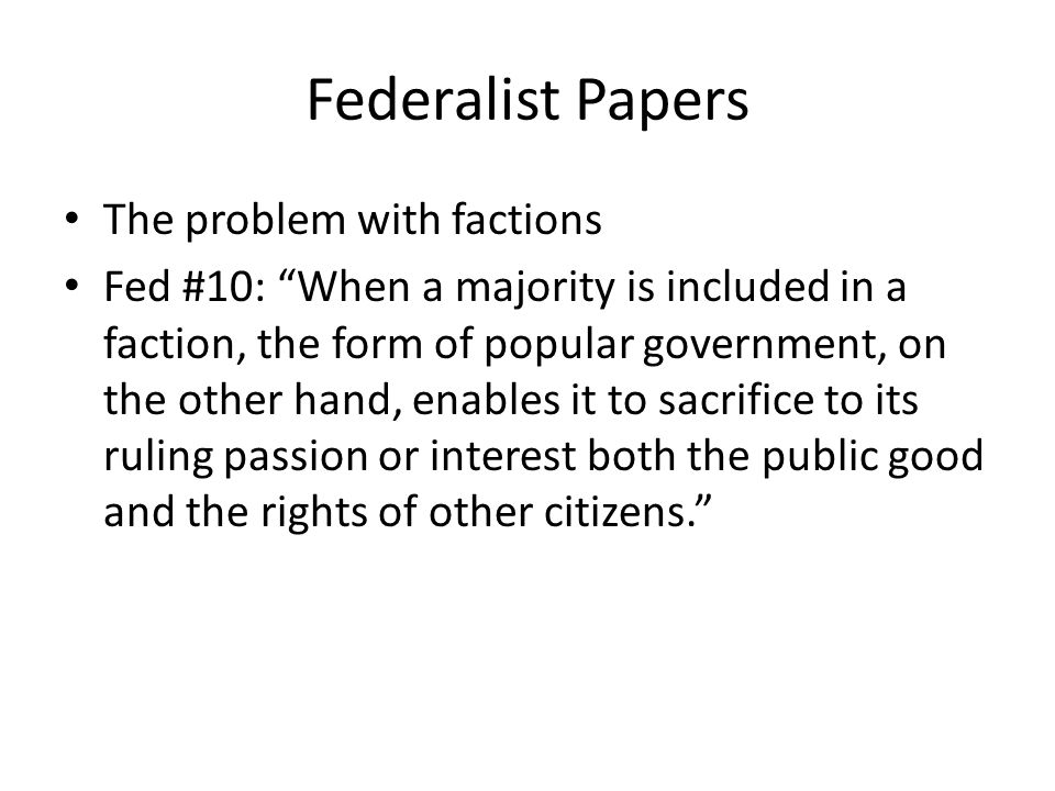Federalist Papers The problem with factions Fed #10: When a majority is included in a faction, the form of popular government, on the other hand, enables it to sacrifice to its ruling passion or interest both the public good and the rights of other citizens.