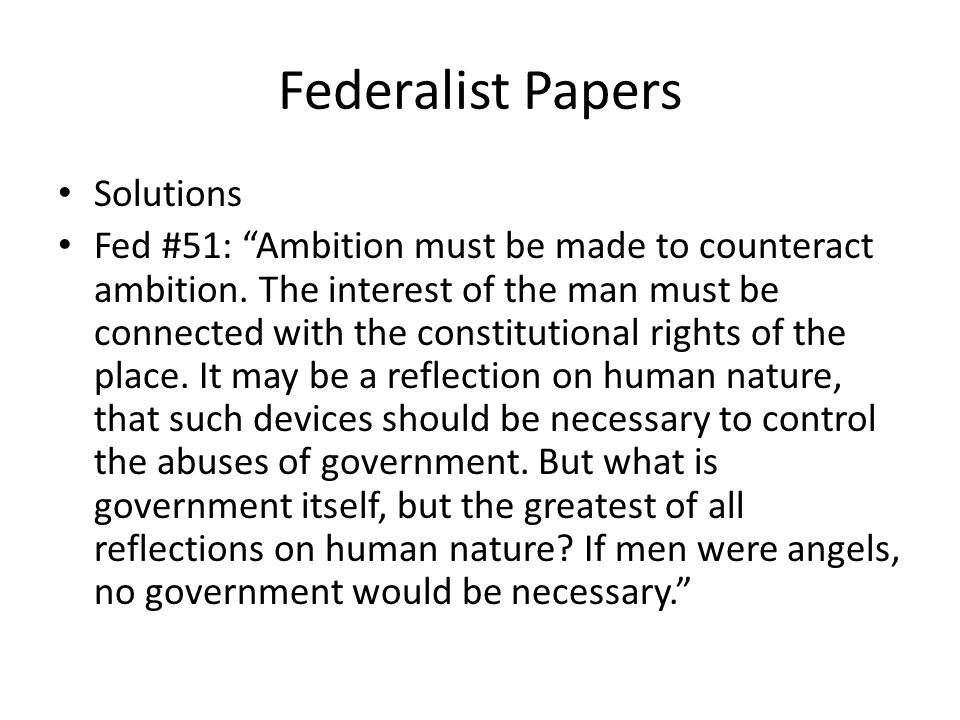 Federalist Papers Solutions Fed #51: Ambition must be made to counteract ambition. The interest of the man must be connected with the constitutional r