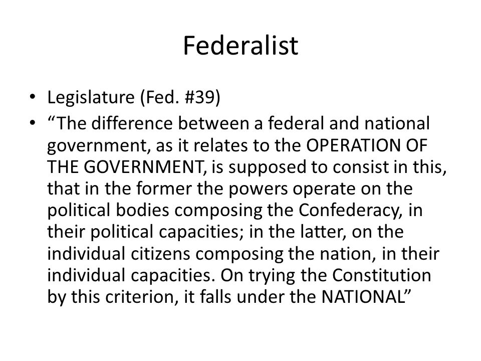 Federalist Legislature (Fed. #39) The difference between a federal and national government, as it relates to the OPERATION OF THE GOVERNMENT, is suppo