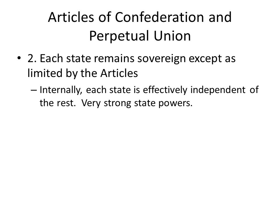 Articles of Confederation and Perpetual Union 2. Each state remains sovereign except as limited by the Articles – Internally, each state is effectivel