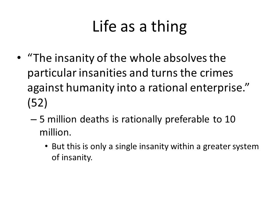 Life as a thing The insanity of the whole absolves the particular insanities and turns the crimes against humanity into a rational enterprise.