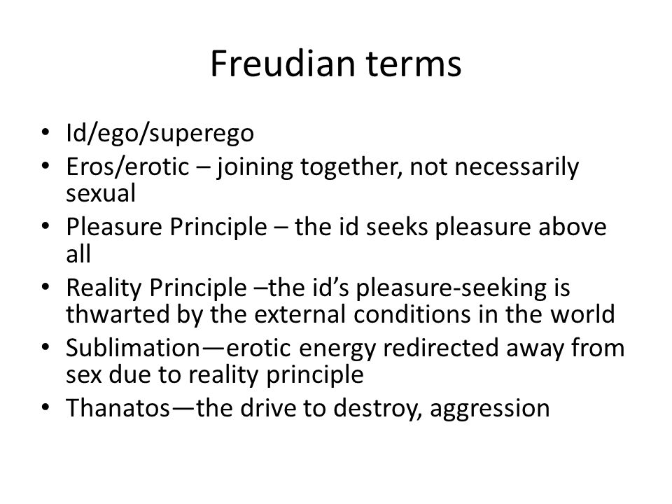 Freudian terms Id/ego/superego Eros/erotic – joining together, not necessarily sexual Pleasure Principle – the id seeks pleasure above all Reality Principle –the ids pleasure-seeking is thwarted by the external conditions in the world Sublimationerotic energy redirected away from sex due to reality principle Thanatosthe drive to destroy, aggression
