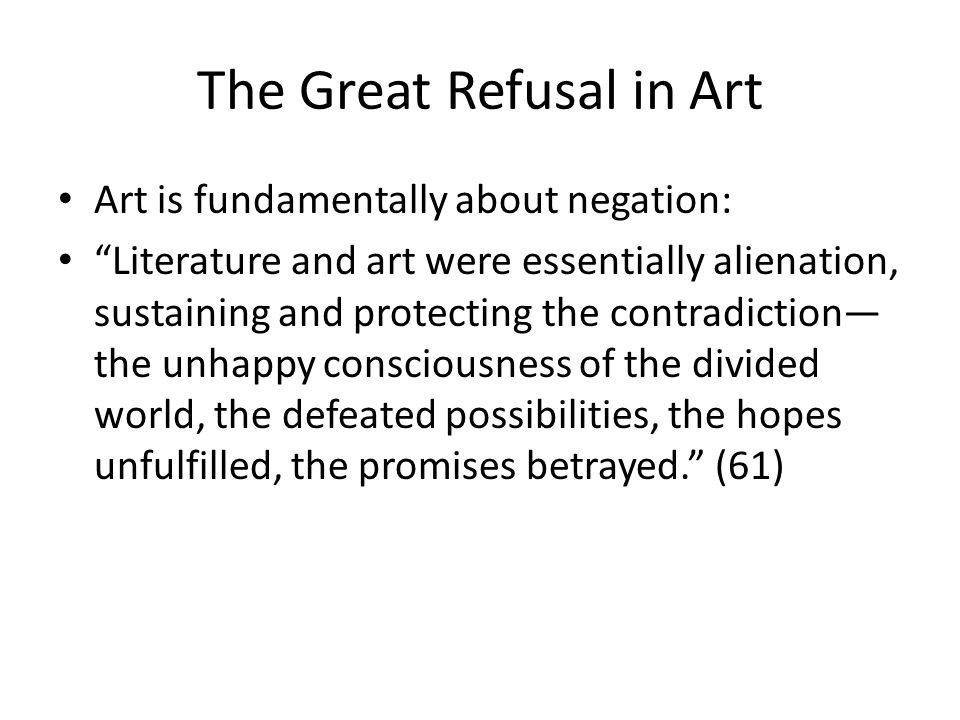 The Great Refusal in Art Art is fundamentally about negation: Literature and art were essentially alienation, sustaining and protecting the contradiction the unhappy consciousness of the divided world, the defeated possibilities, the hopes unfulfilled, the promises betrayed.