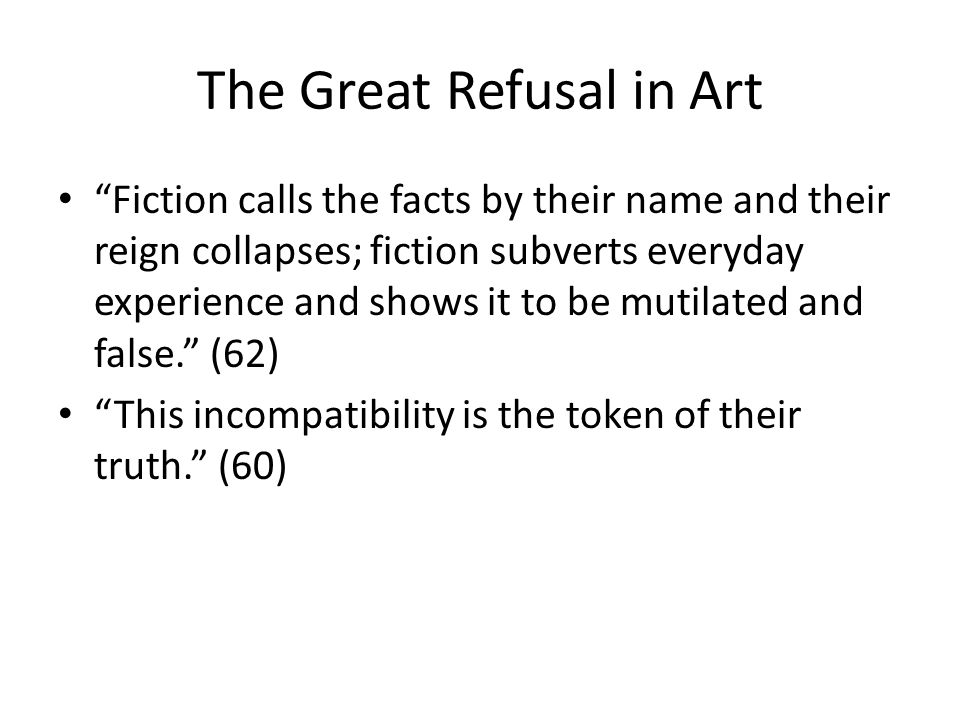 The Great Refusal in Art Fiction calls the facts by their name and their reign collapses; fiction subverts everyday experience and shows it to be mutilated and false.