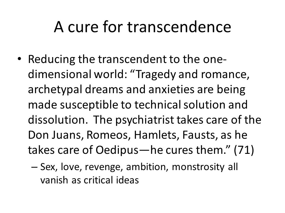 A cure for transcendence Reducing the transcendent to the one- dimensional world: Tragedy and romance, archetypal dreams and anxieties are being made susceptible to technical solution and dissolution.