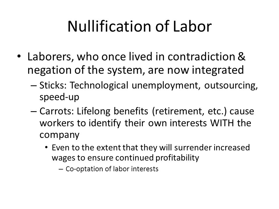 Nullification of Labor Laborers, who once lived in contradiction & negation of the system, are now integrated – Sticks: Technological unemployment, outsourcing, speed-up – Carrots: Lifelong benefits (retirement, etc.) cause workers to identify their own interests WITH the company Even to the extent that they will surrender increased wages to ensure continued profitability – Co-optation of labor interests