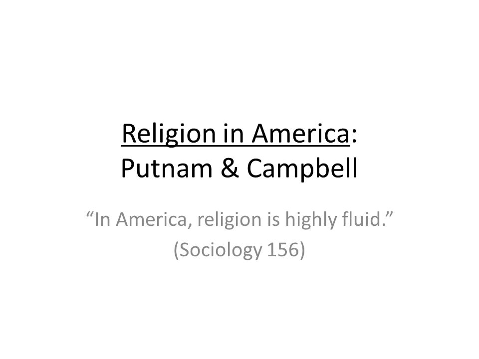 Religion in America: Putnam & Campbell In America, religion is highly fluid. (Sociology 156)