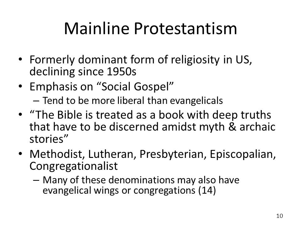 Mainline Protestantism Formerly dominant form of religiosity in US, declining since 1950s Emphasis on Social Gospel – Tend to be more liberal than eva