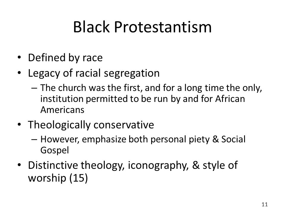 Black Protestantism Defined by race Legacy of racial segregation – The church was the first, and for a long time the only, institution permitted to be