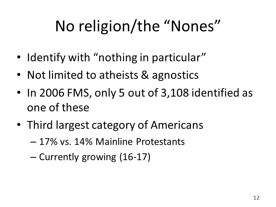 No religion/the Nones Identify with nothing in particular Not limited to atheists & agnostics In 2006 FMS, only 5 out of 3,108 identified as one of th