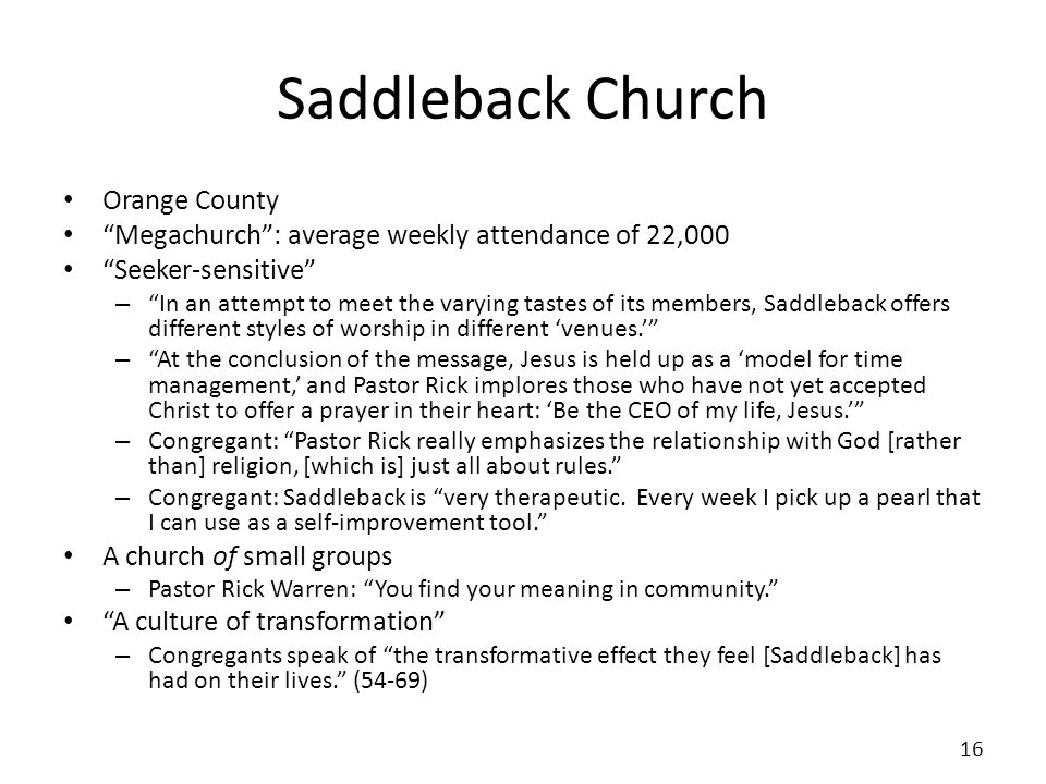 Saddleback Church Orange County Megachurch: average weekly attendance of 22,000 Seeker-sensitive – In an attempt to meet the varying tastes of its members, Saddleback offers different styles of worship in different venues.