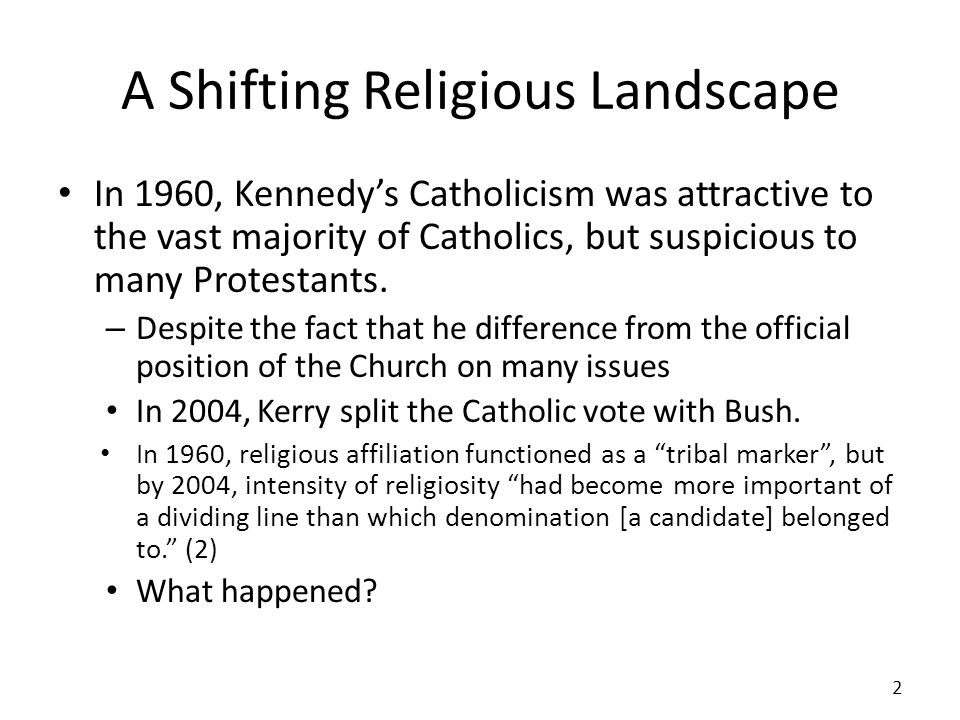 A Shifting Religious Landscape In 1960, Kennedys Catholicism was attractive to the vast majority of Catholics, but suspicious to many Protestants. – D