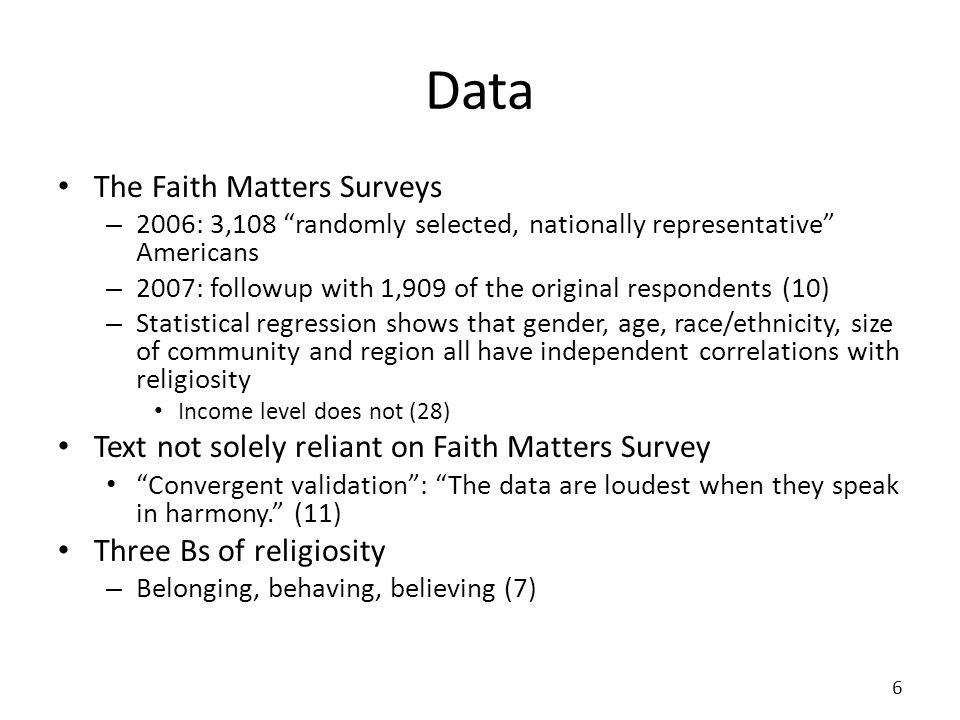 Data The Faith Matters Surveys – 2006: 3,108 randomly selected, nationally representative Americans – 2007: followup with 1,909 of the original respondents (10) – Statistical regression shows that gender, age, race/ethnicity, size of community and region all have independent correlations with religiosity Income level does not (28) Text not solely reliant on Faith Matters Survey Convergent validation: The data are loudest when they speak in harmony.