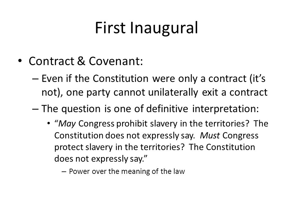 First Inaugural Contract & Covenant: – Even if the Constitution were only a contract (its not), one party cannot unilaterally exit a contract – The question is one of definitive interpretation: May Congress prohibit slavery in the territories.