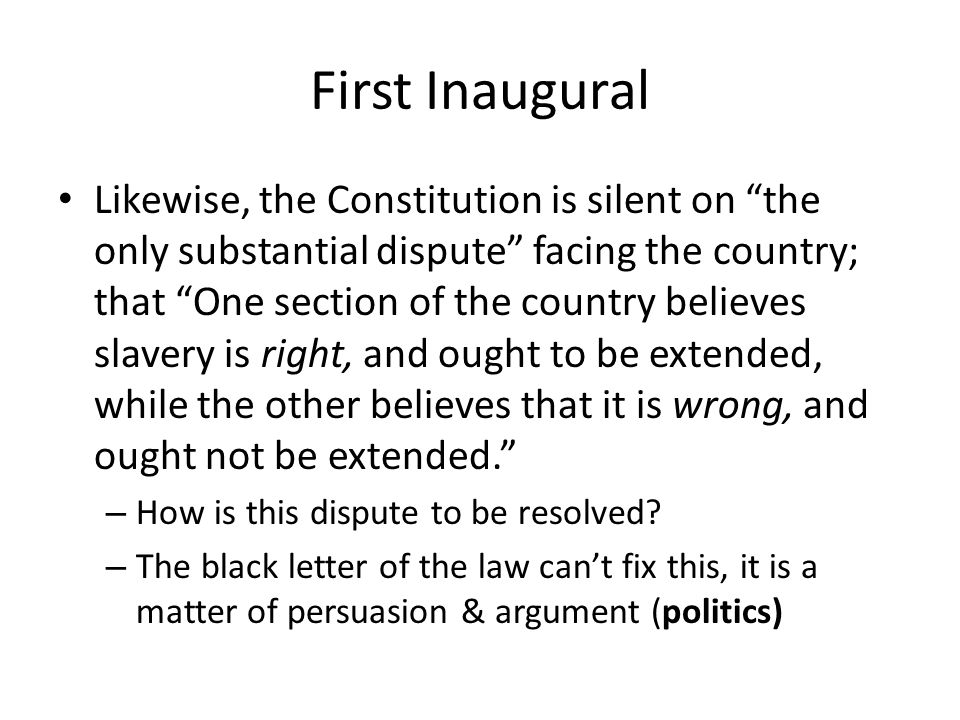 First Inaugural Likewise, the Constitution is silent on the only substantial dispute facing the country; that One section of the country believes slavery is right, and ought to be extended, while the other believes that it is wrong, and ought not be extended.