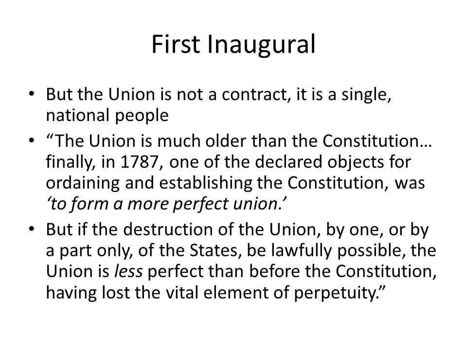 First Inaugural But the Union is not a contract, it is a single, national people The Union is much older than the Constitution… finally, in 1787, one of the declared objects for ordaining and establishing the Constitution, was to form a more perfect union.