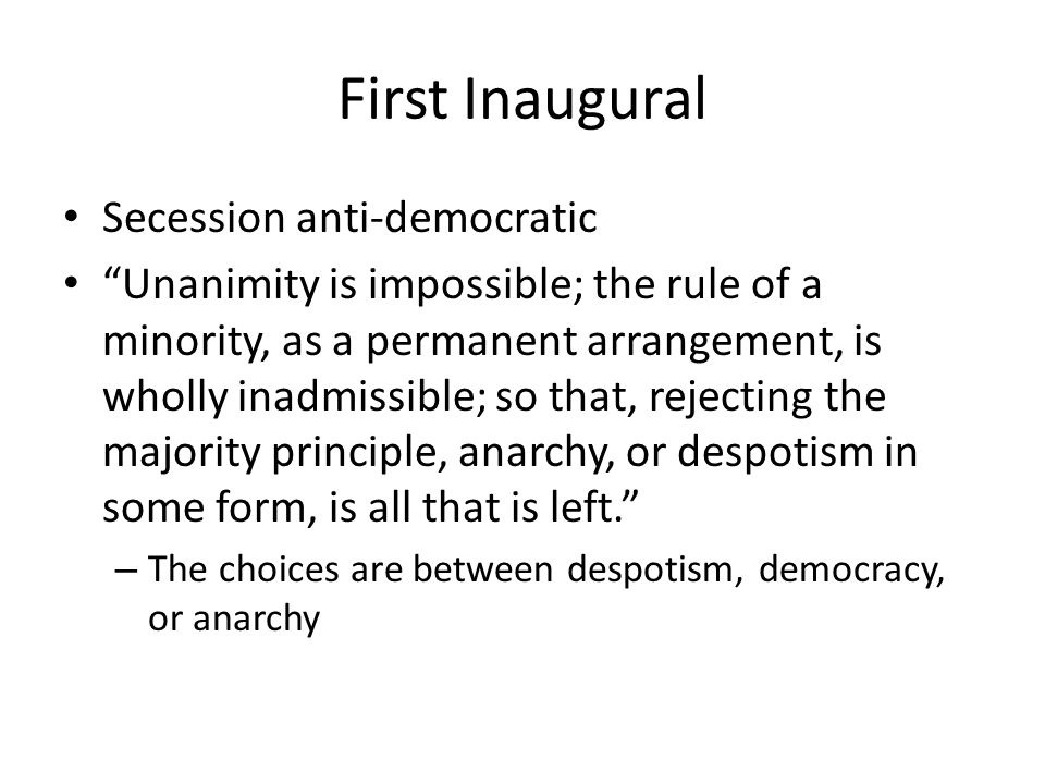 First Inaugural Secession anti-democratic Unanimity is impossible; the rule of a minority, as a permanent arrangement, is wholly inadmissible; so that, rejecting the majority principle, anarchy, or despotism in some form, is all that is left.