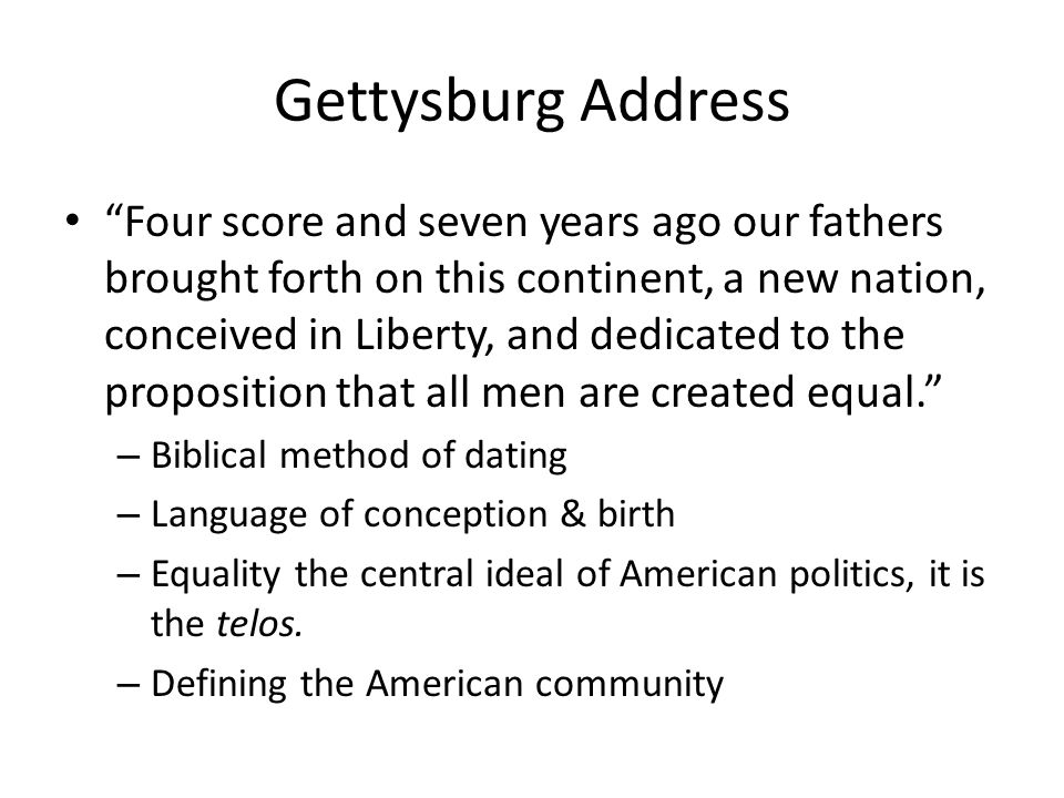 Gettysburg Address Four score and seven years ago our fathers brought forth on this continent, a new nation, conceived in Liberty, and dedicated to the proposition that all men are created equal.