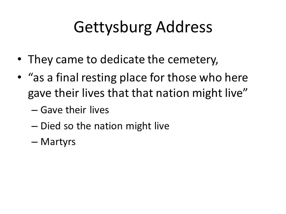 Gettysburg Address They came to dedicate the cemetery, as a final resting place for those who here gave their lives that that nation might live – Gave their lives – Died so the nation might live – Martyrs