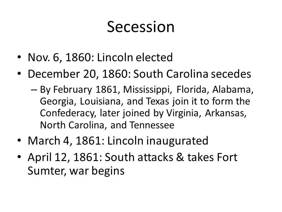 Secession Nov. 6, 1860: Lincoln elected December 20, 1860: South Carolina secedes – By February 1861, Mississippi, Florida, Alabama, Georgia, Louisian