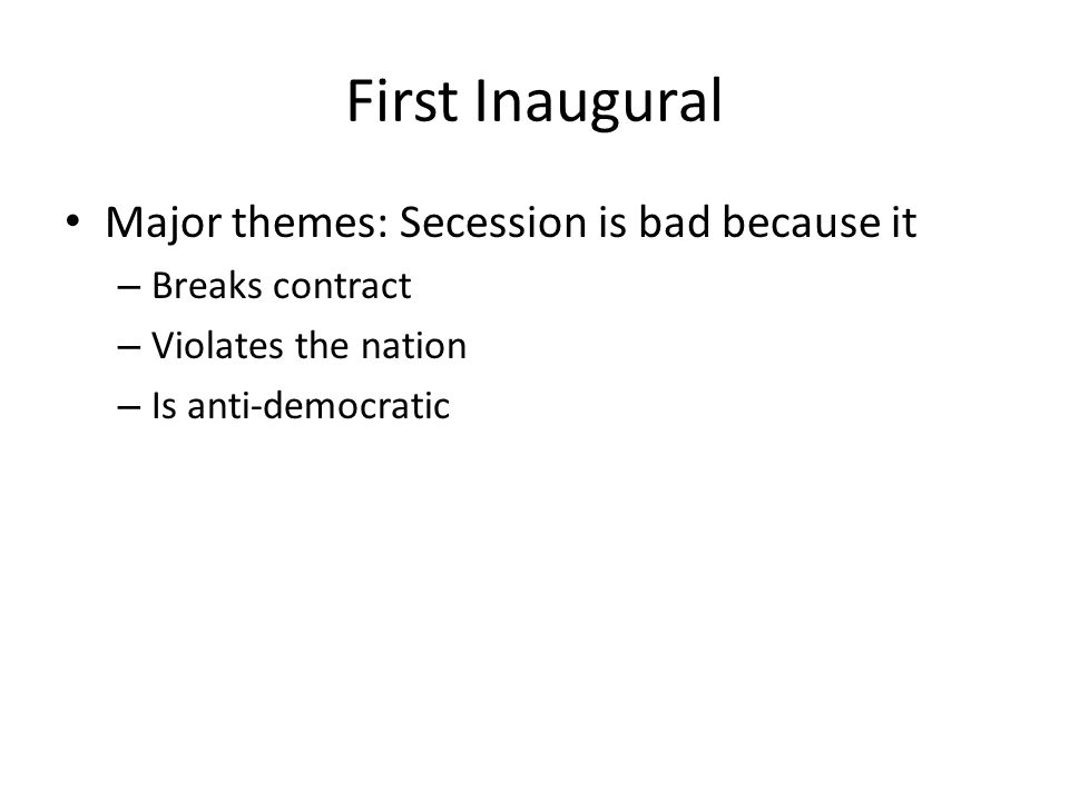 First Inaugural Major themes: Secession is bad because it – Breaks contract – Violates the nation – Is anti-democratic