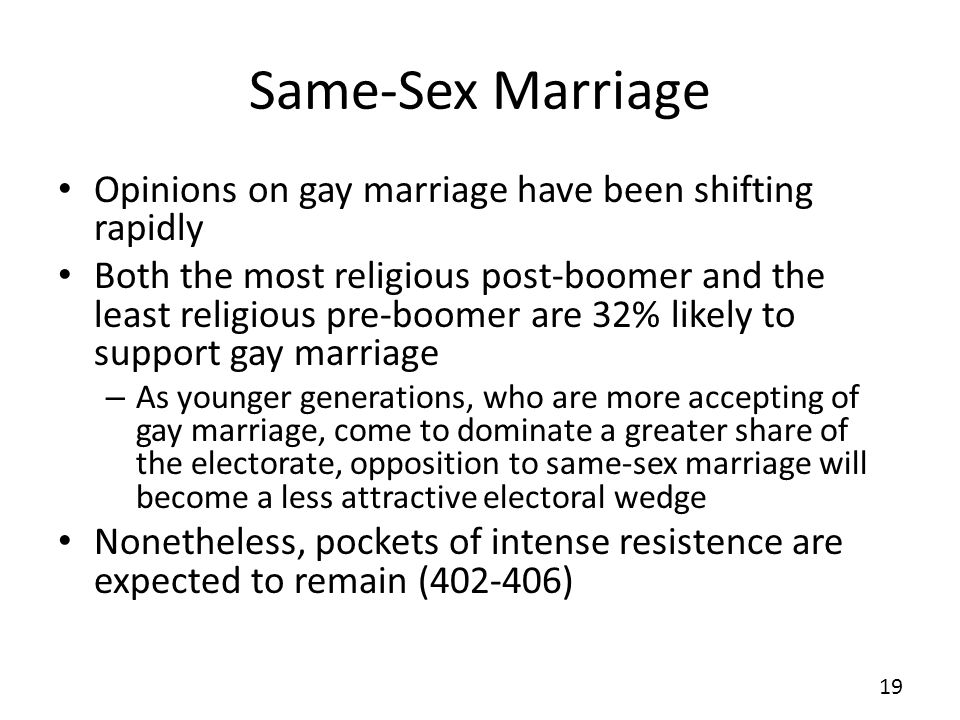 Same-Sex Marriage Opinions on gay marriage have been shifting rapidly Both the most religious post-boomer and the least religious pre-boomer are 32% likely to support gay marriage – As younger generations, who are more accepting of gay marriage, come to dominate a greater share of the electorate, opposition to same-sex marriage will become a less attractive electoral wedge Nonetheless, pockets of intense resistence are expected to remain ( ) 19