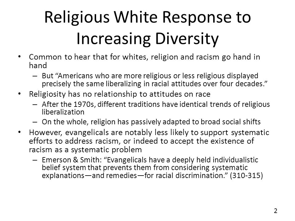 Religious White Response to Increasing Diversity Common to hear that for whites, religion and racism go hand in hand – But Americans who are more religious or less religious displayed precisely the same liberalizing in racial attitudes over four decades.