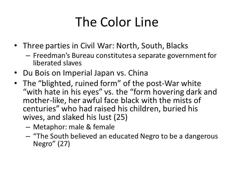 The Color Line Three parties in Civil War: North, South, Blacks – Freedmans Bureau constitutes a separate government for liberated slaves Du Bois on Imperial Japan vs.