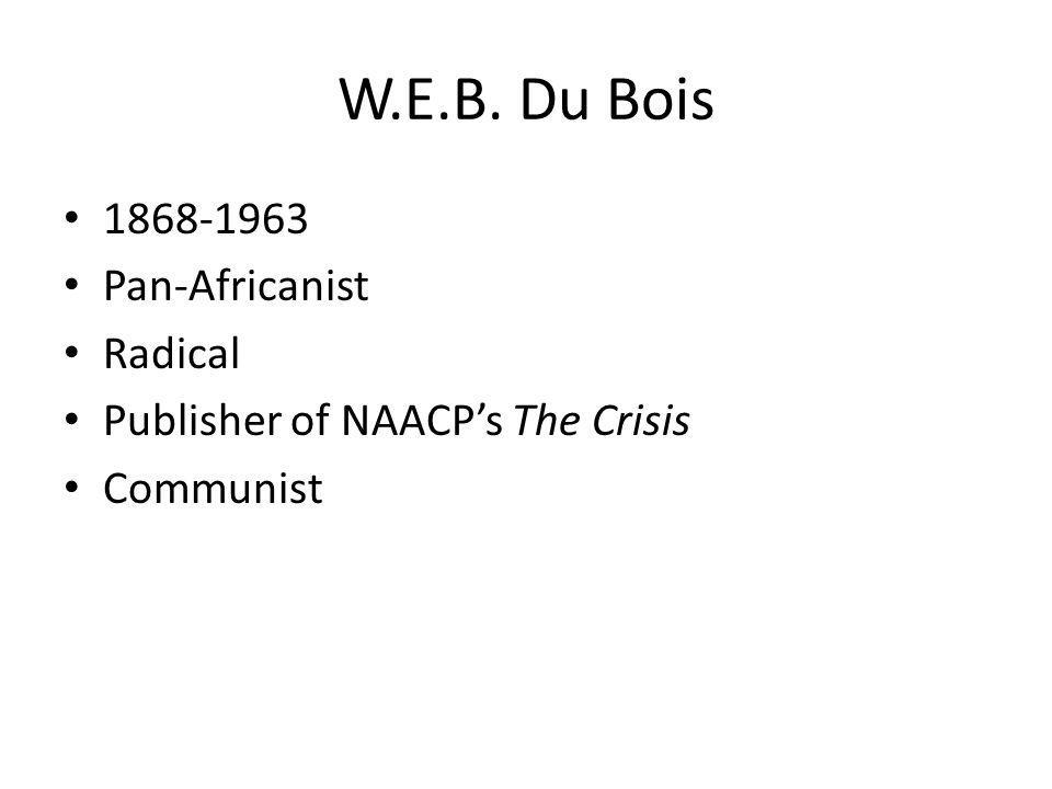 W.E.B. Du Bois 1868-1963 Pan-Africanist Radical Publisher of NAACPs The Crisis Communist