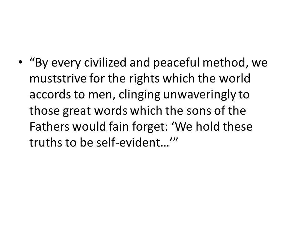 By every civilized and peaceful method, we muststrive for the rights which the world accords to men, clinging unwaveringly to those great words which the sons of the Fathers would fain forget: We hold these truths to be self-evident…