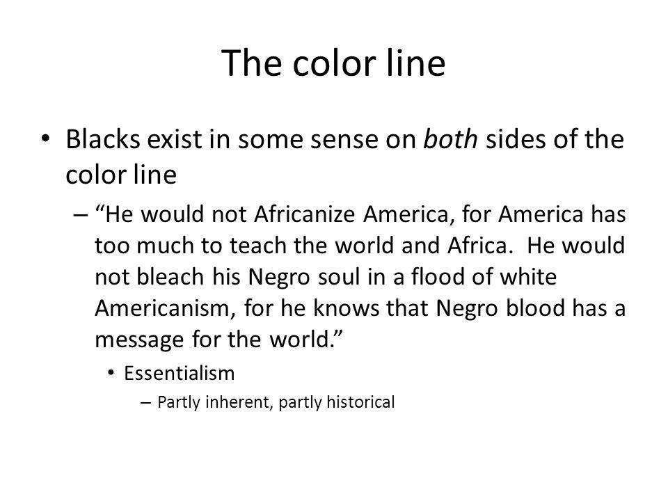 The color line Blacks exist in some sense on both sides of the color line – He would not Africanize America, for America has too much to teach the world and Africa.