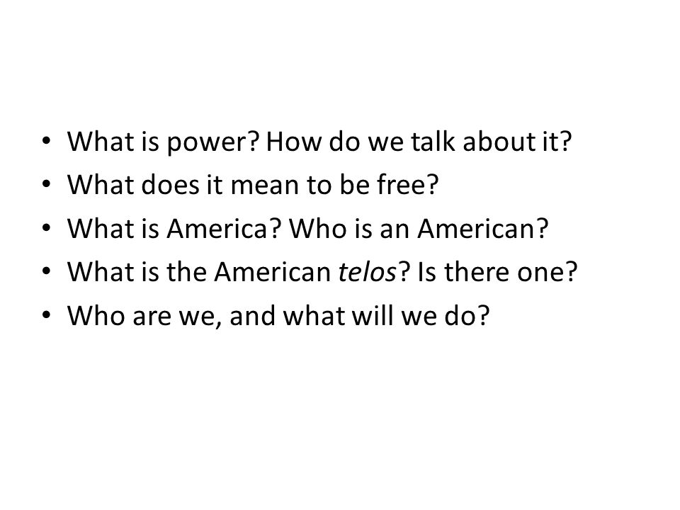 What is power? How do we talk about it? What does it mean to be free? What is America? Who is an American? What is the American telos? Is there one? W