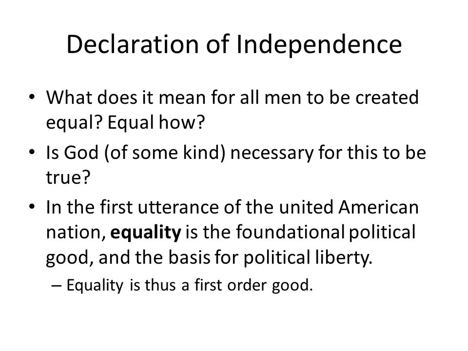 Declaration of Independence What does it mean for all men to be created equal? Equal how? Is God (of some kind) necessary for this to be true? In the