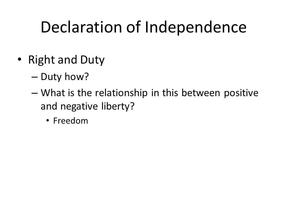Declaration of Independence Right and Duty – Duty how? – What is the relationship in this between positive and negative liberty? Freedom