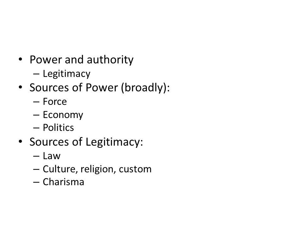 Power and authority – Legitimacy Sources of Power (broadly): – Force – Economy – Politics Sources of Legitimacy: – Law – Culture, religion, custom – C